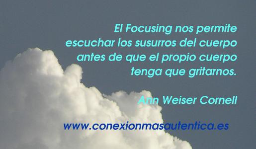El Focusing nos permite escuchar los susurros del cuerpo antes de que el propio cuerpo tenga que gritarnos. Ann Weiser Cornell